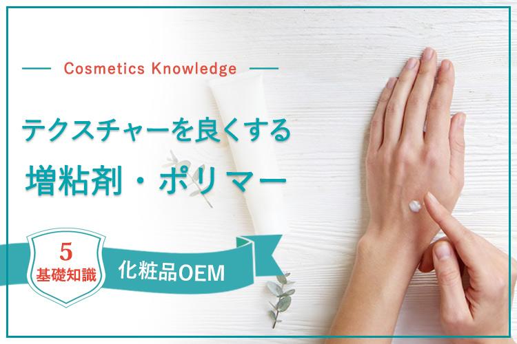 【化粧品OEMに欠かせない基礎知識5】化粧品の使い心地(テクスチャー)を良くする「増粘剤・ポリマー」について解説
