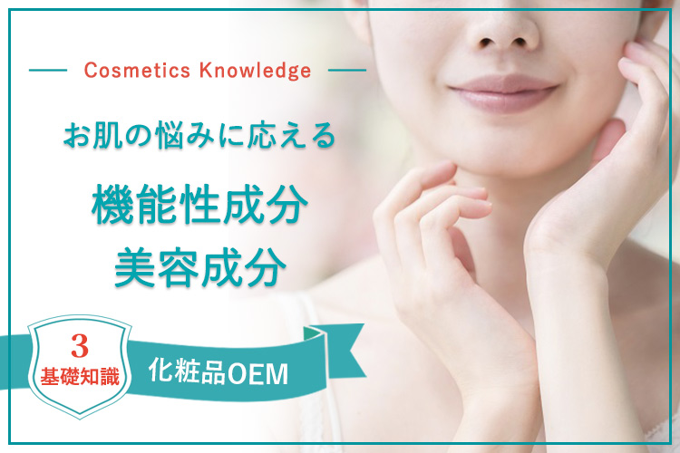 【化粧品OEMに欠かせない基礎知識3】お肌の悩みに応える機能性成分・美容成分をズバリ解説<後編>