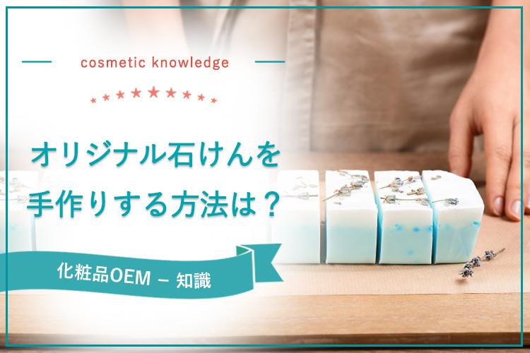 オリジナル石けんを手作りする方法は?「化粧品」として販売するならOEM製造がおすすめ
